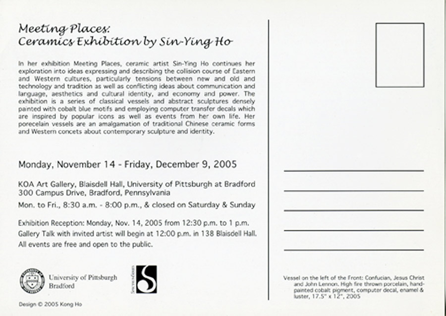 "Exhibition Card for ""Meeting Places: Ceramics Exhibition by Sin Ying Ho"" KOA Art Gallery, University of Pittsburgh at Bradford,  2005"